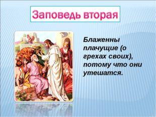 Блаженны плачущие (о грехах своих), потому что они утешатся.