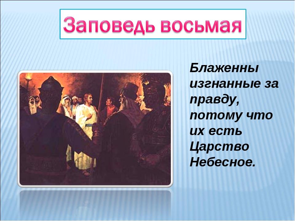 Блаженны изгнанные за правду, потому что их есть Царство Небесное.
