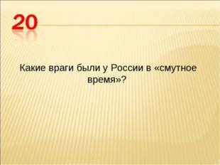 Какие враги были у России в «смутное время»?