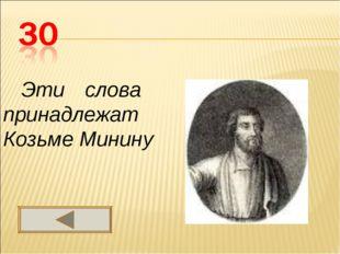 Эти слова принадлежат Козьме Минину