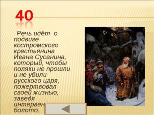 Речь идёт о подвиге костромского крестьянина Ивана Сусанина, который, чтобы