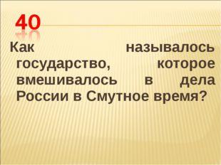 Как называлось государство, которое вмешивалось в дела России в Смутное время?