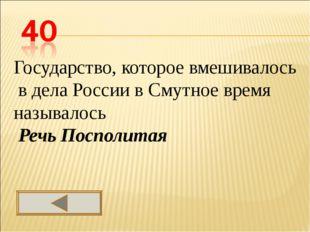 . Государство, которое вмешивалось в дела России в Смутное время называлось