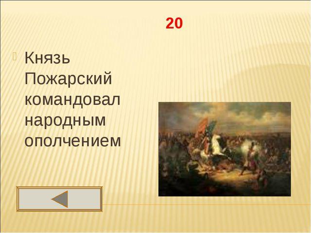 20 Князь Пожарский командовал народным ополчением