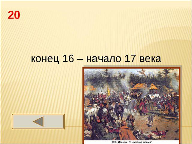 20 конец 16 – начало 17 века