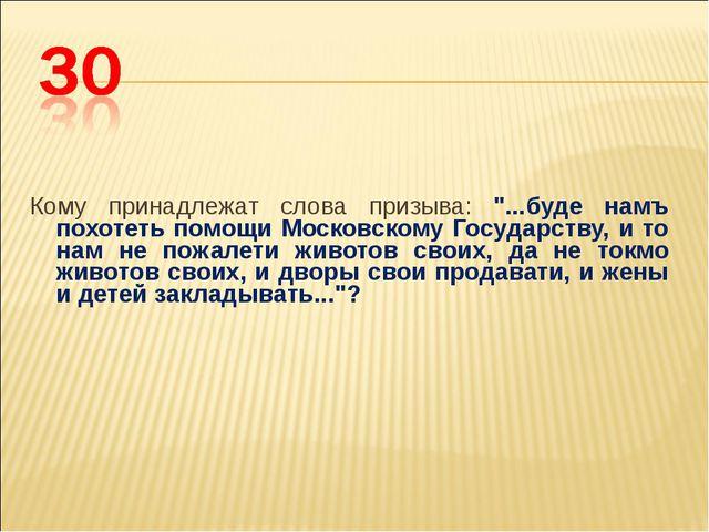 """Кому принадлежат слова призыва: """"...буде намъ похотеть помощи Московскому..."""