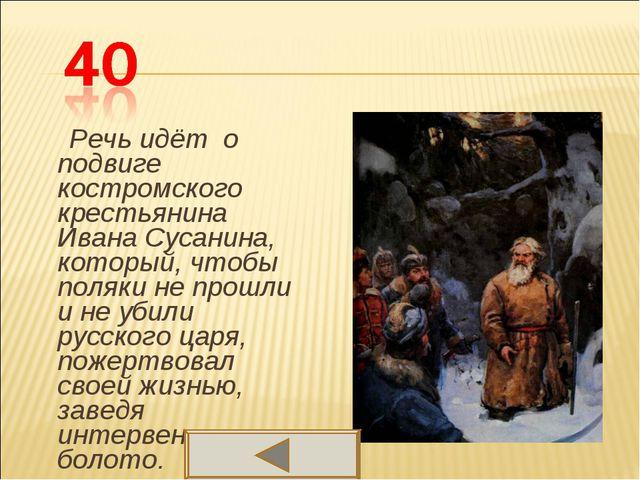 Речь идёт о подвиге костромского крестьянина Ивана Сусанина, который, чтобы...