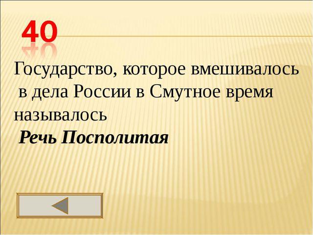 . Государство, которое вмешивалось в дела России в Смутное время называлось...