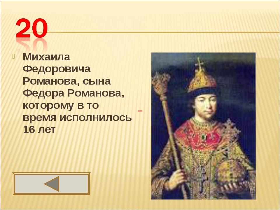Михаила Федоровича Романова, сына Федора Романова, которому в то время исполн...