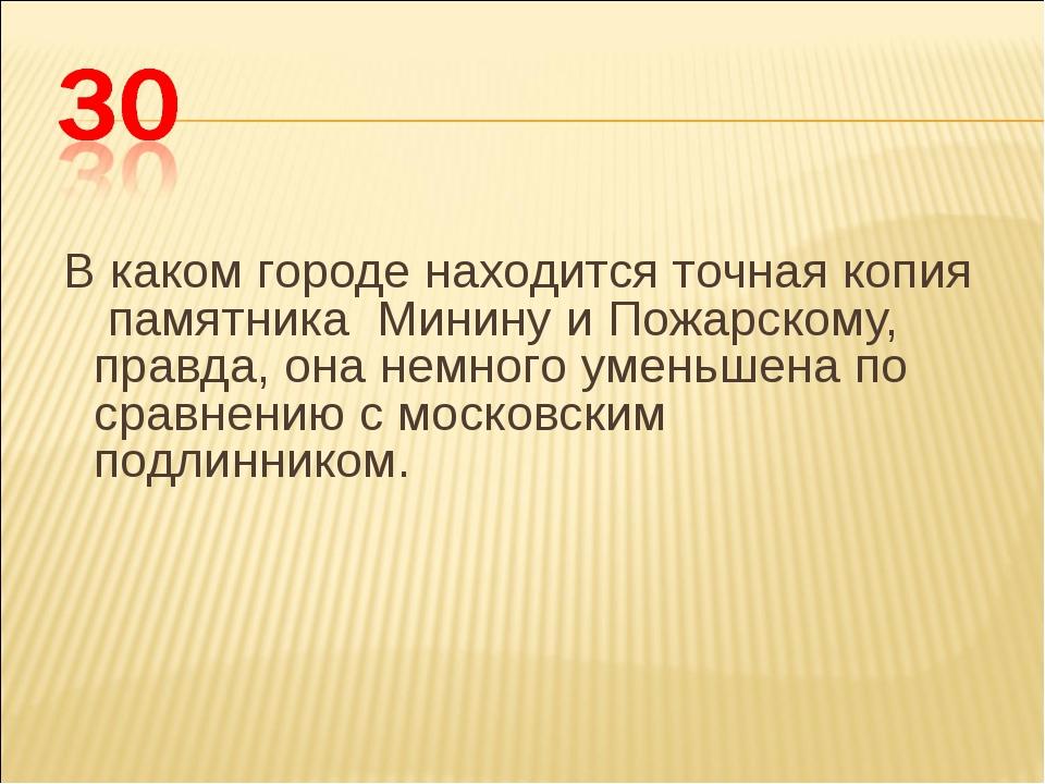 В каком городе находится точная копия памятника Минину и Пожарскому, правда,...