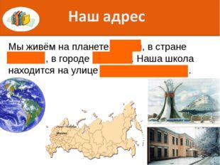 Мы живём на планете Земля, в стране Россия , в городе Тюмень. Наша школа нахо