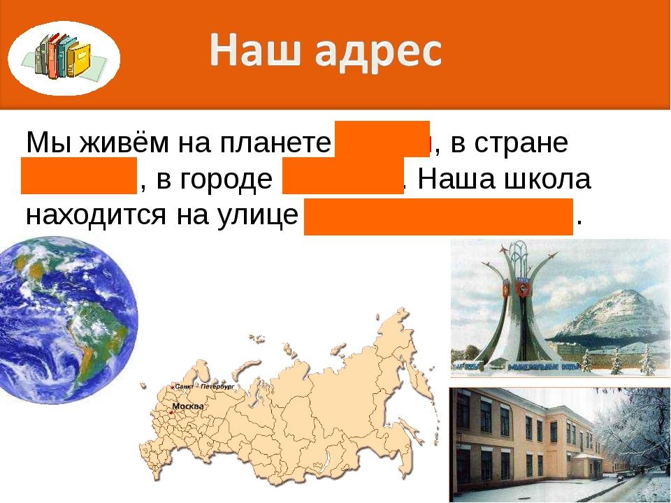 Мы живём на планете Земля, в стране Россия , в городе Тюмень. Наша школа нахо...