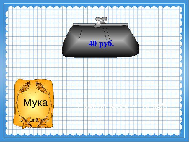 40 руб. 1 пакет муки = 10 руб. Мука Высший сорт