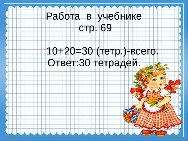 Работа в учебнике стр. 69 10+20=30 (тетр.)-всего. Ответ:30 тетрадей.