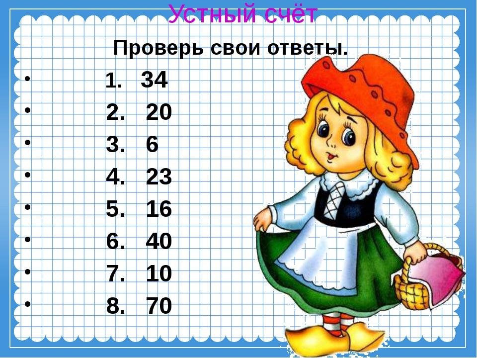 Устный счёт Проверь свои ответы. 1. 34 2. 20 3. 6 4. 23 5. 16 6. 40 7. 10 8. 70
