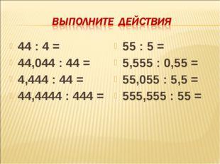 44 : 4 = 44,044 : 44 = 4,444 : 44 = 44,4444 : 444 = 55 : 5 = 5,555 : 0,55 = 5