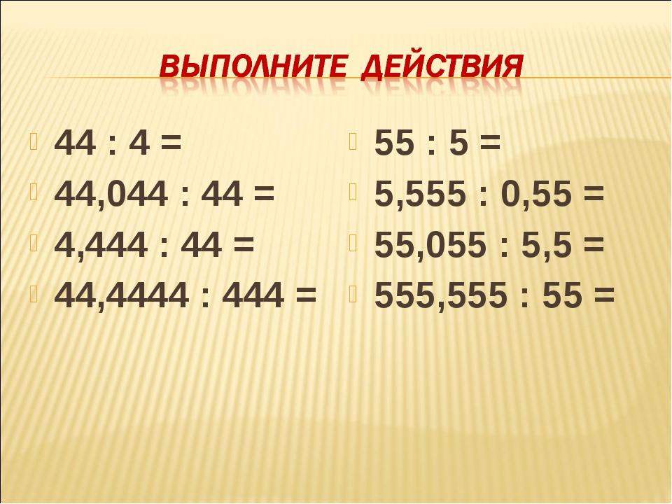 44 : 4 = 44,044 : 44 = 4,444 : 44 = 44,4444 : 444 = 55 : 5 = 5,555 : 0,55 = 5...