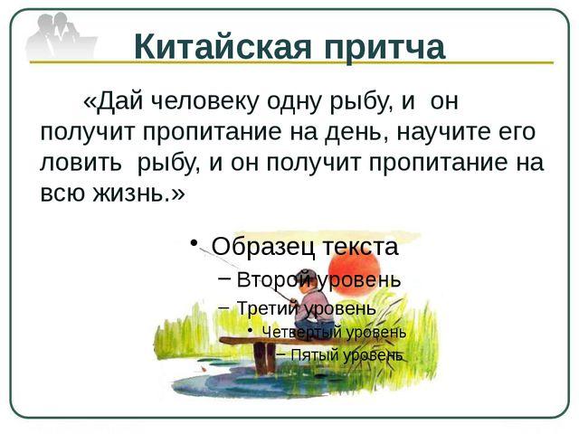 Китайская притча «Дай человеку одну рыбу, и он получит пропитание на день, на...