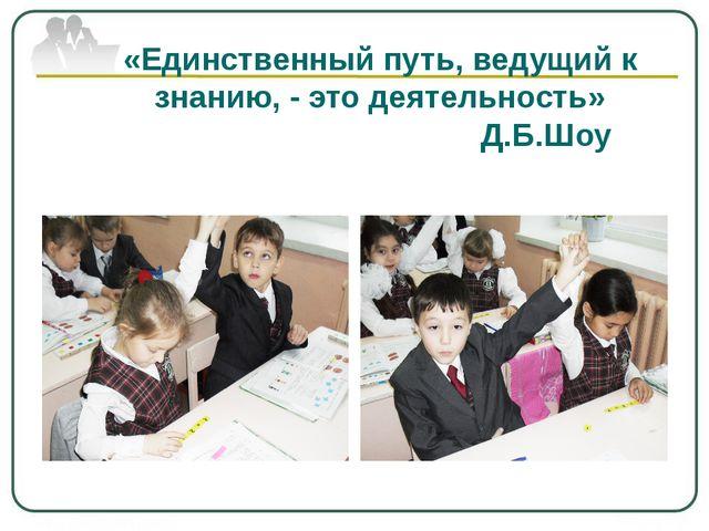 «Единственный путь, ведущий к знанию, - это деятельность» Д.Б.Шоу