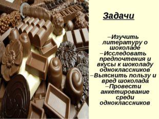 Задачи Изучить литературу о шоколаде Исследовать предпочтения и вкусы к шокол