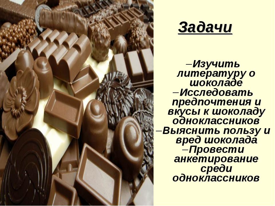 Задачи Изучить литературу о шоколаде Исследовать предпочтения и вкусы к шокол...
