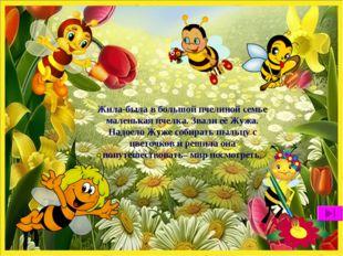 Жила-была в большой пчелиной семье маленькая пчелка. Звали её Жужа. Надоело Ж