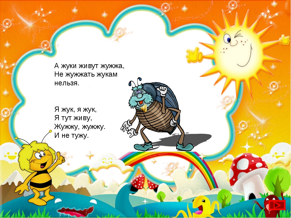 А жуки живут жужжа, Не жужжать жукам нельзя. Я жук, я жук, Я тут живу, Жужжу,...