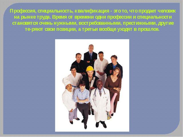 Профессия, специальность, квалификация - это то, что продает человек на рынке...