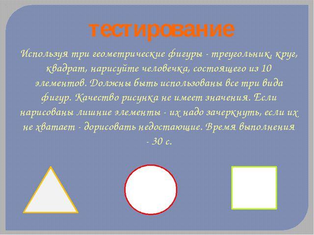 тестирование Используя три геометрические фигуры - треугольник, круг, квадрат...