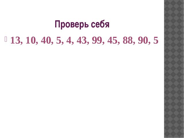 Проверь себя 13, 10, 40, 5, 4, 43, 99, 45, 88, 90, 5