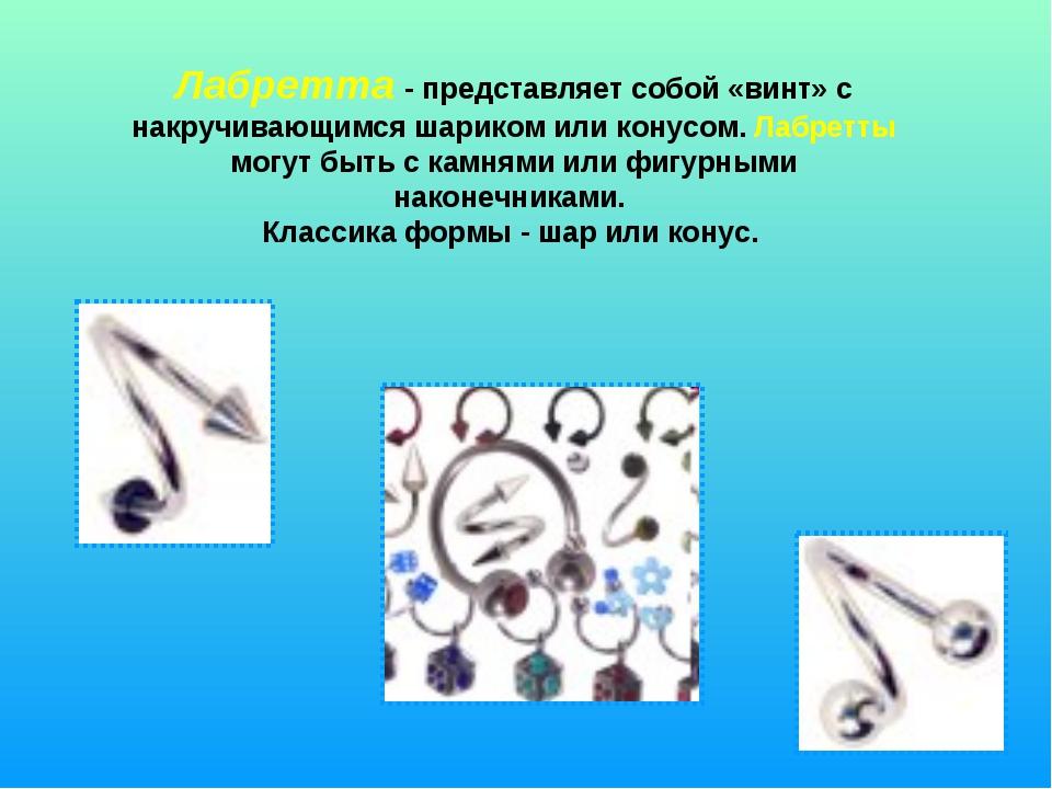 Лабретта - представляет собой «винт» с накручивающимся шариком или конусом. Л...
