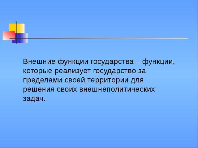Внешние функции государства – функции, которые реализует государство за преде...