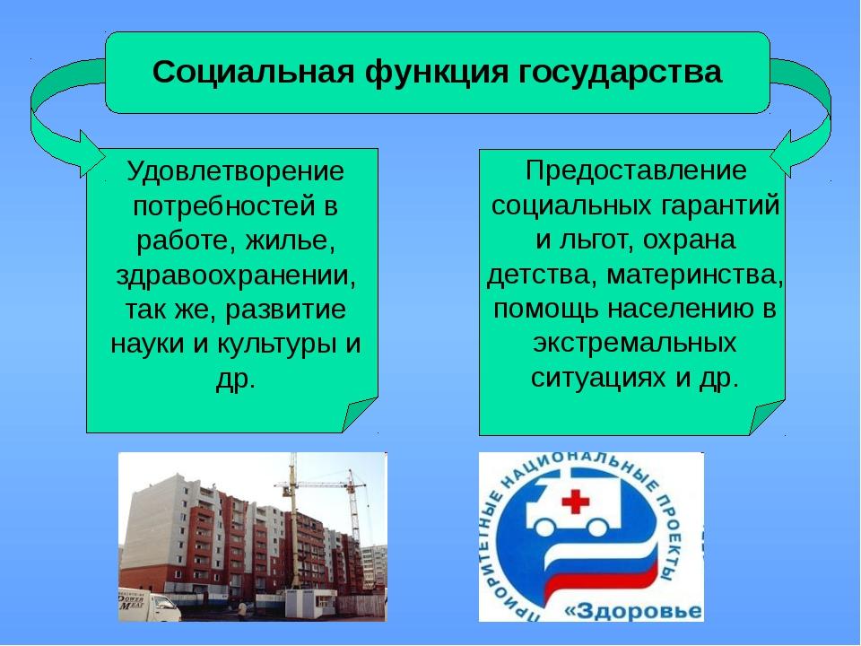 Социальная функция государства Удовлетворение потребностей в работе, жилье,...