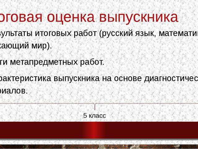 Итоговая оценка выпускника 1. Результаты итоговых работ (русский язык, матема...