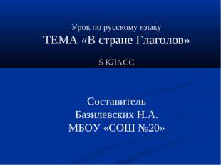 Урок по русскому языку ТЕМА «В стране Глаголов» 5 КЛАСС Составитель Базилевск