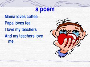 a poem Mama loves coffee Papa loves tea I love my teachers And my teachers l