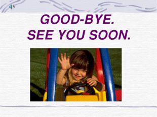 GOOD-BYE. SEE YOU SOON.