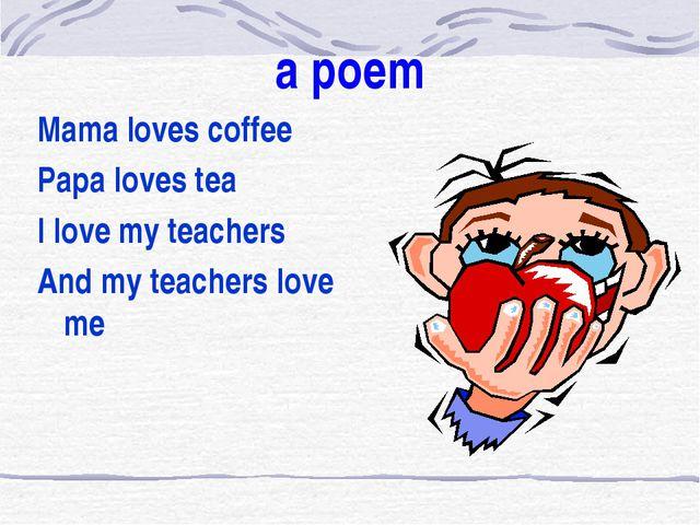 a poem Mama loves coffee Papa loves tea I love my teachers And my teachers l...
