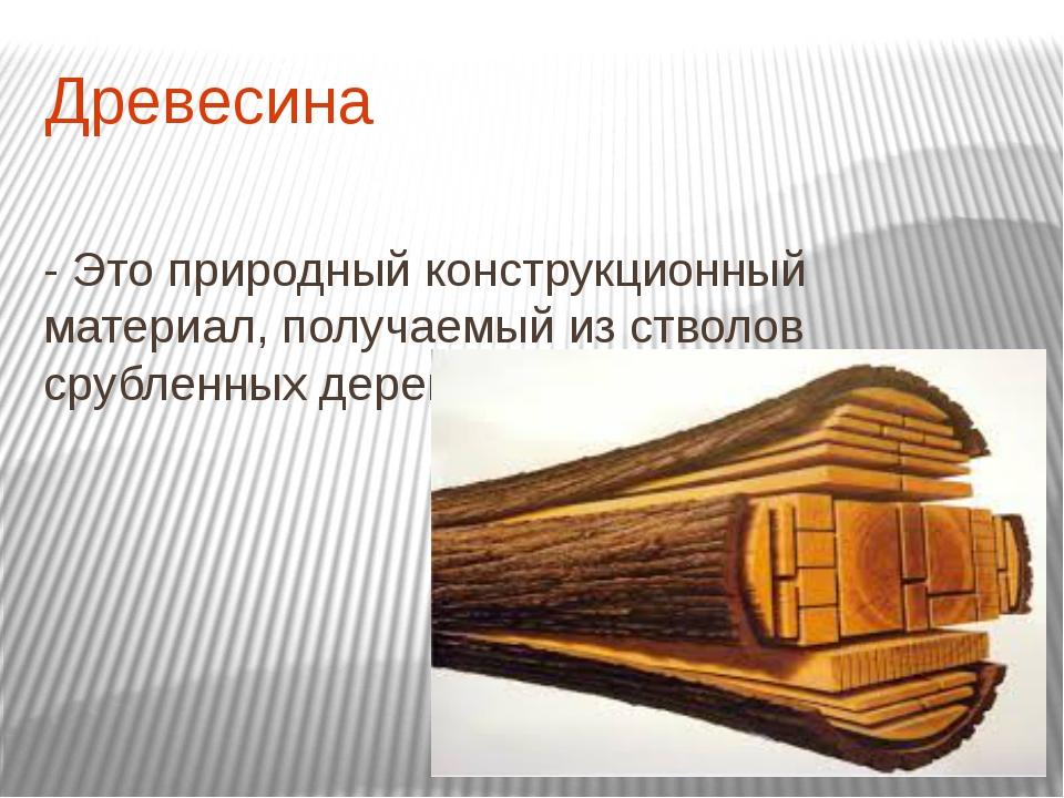Древесина - Это природный конструкционный материал, получаемый из стволов сру...