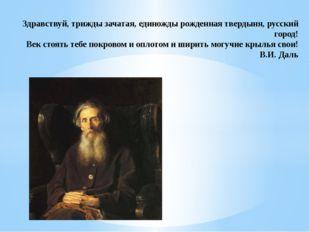 Здравствуй, трижды зачатая, единожды рожденная твердыня, русский город! Век с