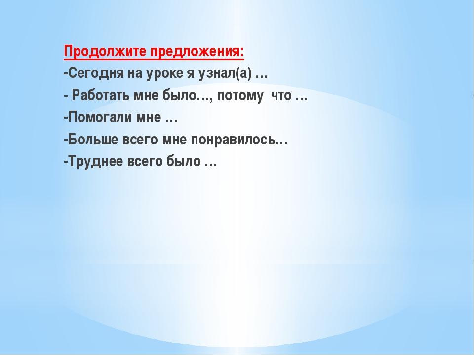 Продолжите предложения: -Сегодня на уроке я узнал(а) … - Работать мне было…,...