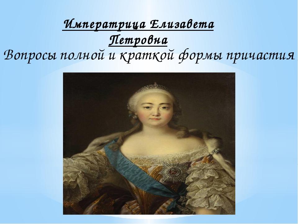 Императрица Елизавета Петровна Вопросы полной и краткой формы причастия