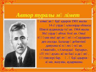 Автор туралы мәлімет Қалмақан Әбдіқадыров 1901 жылы 14 сәуірде Қызылорда облы