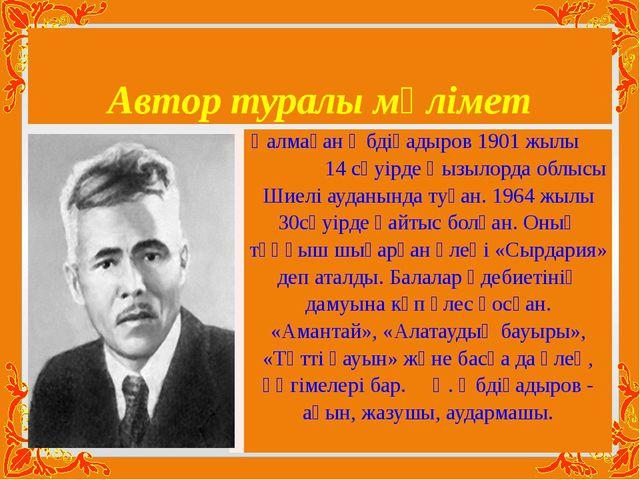 Автор туралы мәлімет Қалмақан Әбдіқадыров 1901 жылы 14 сәуірде Қызылорда облы...