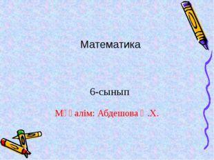 Мұғалім: Абдешова Қ.Х. 6-сынып Математика
