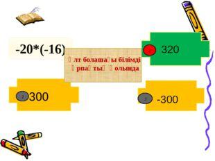 -20*(-16) 2 300 -300 320 1 3 Ұлт болашағы білімді ұрпақтың қолында