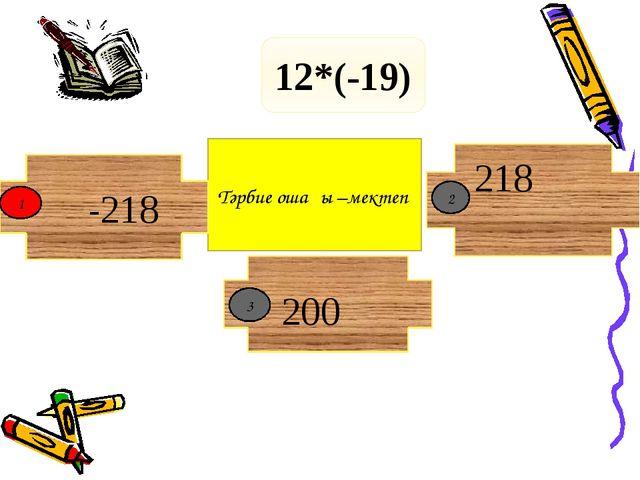 Тәрбие ошағы –мектеп -218 12*(-19) 1 2 200 218 3