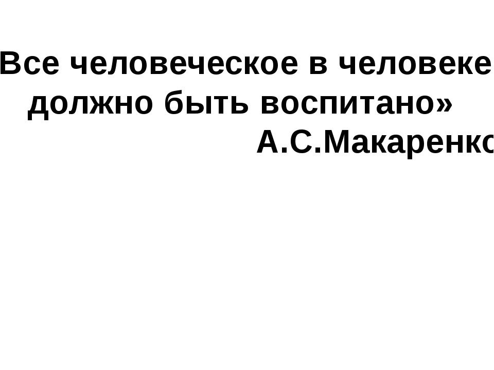 «Все человеческое в человеке должно быть воспитано» А.С.Макаренко