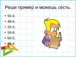 Реши пример и можешь сесть. 55-4, 48-6, 20-3, 59-9, 60-5, 86-4