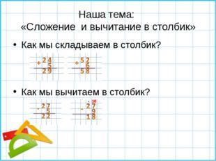 Наша тема: «Сложение и вычитание в столбик» Как мы складываем в столбик? Как